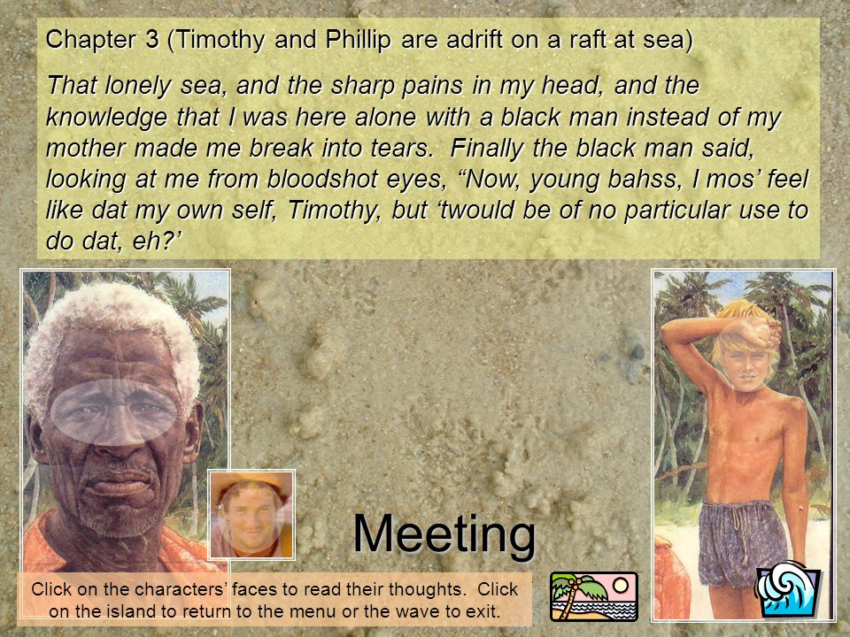 Meeting Chapter 3 (Timothy and Phillip are adrift on a raft at sea) That lonely sea, and the sharp pains in my head, and the knowledge that I was here