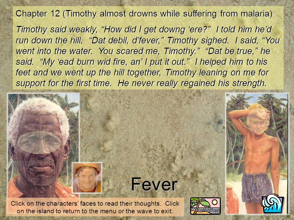 Fever Click on the characters faces to read their thoughts. Click on the island to return to the menu or the wave to exit. Chapter 12 (Timothy almost