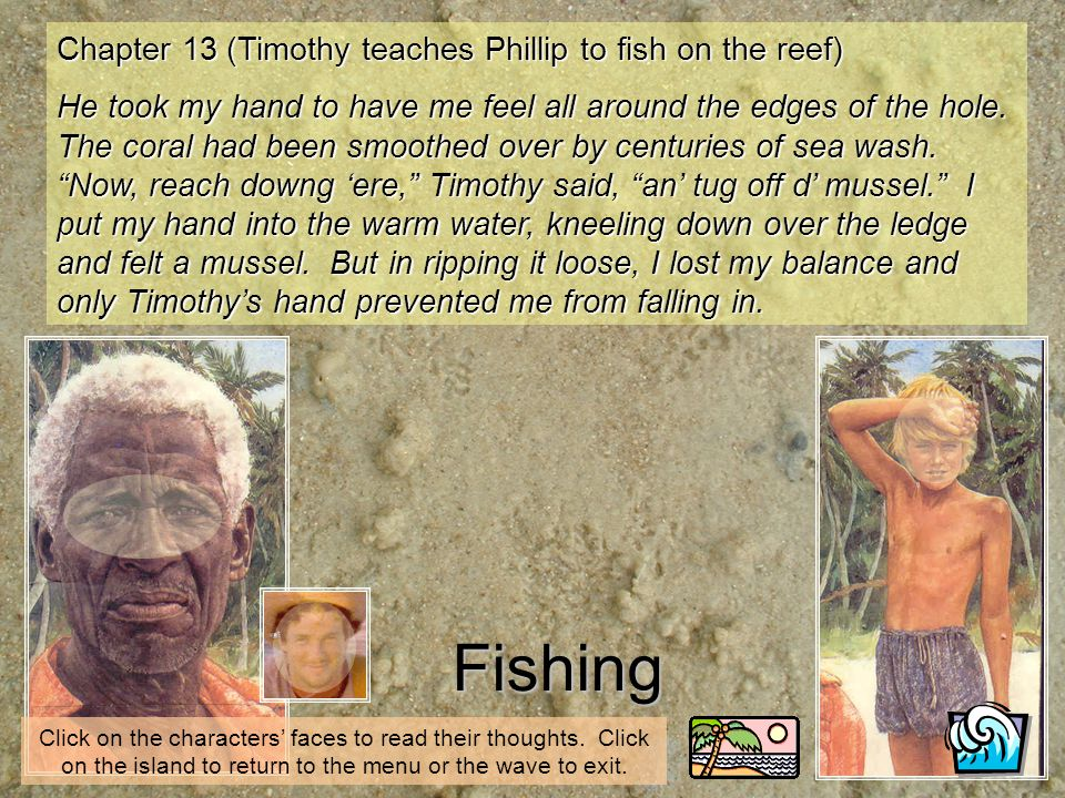 Fishing Click on the characters faces to read their thoughts. Click on the island to return to the menu or the wave to exit. Chapter 13 (Timothy teach