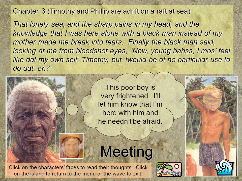 Chapter 3 (Timothy and Phillip are adrift on a raft at sea) That lonely sea, and the sharp pains in my head, and the knowledge that I was here alone with a black man instead of my mother made me break into tears.
