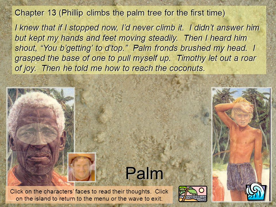 Palm Click on the characters faces to read their thoughts. Click on the island to return to the menu or the wave to exit. Chapter 13 (Phillip climbs t
