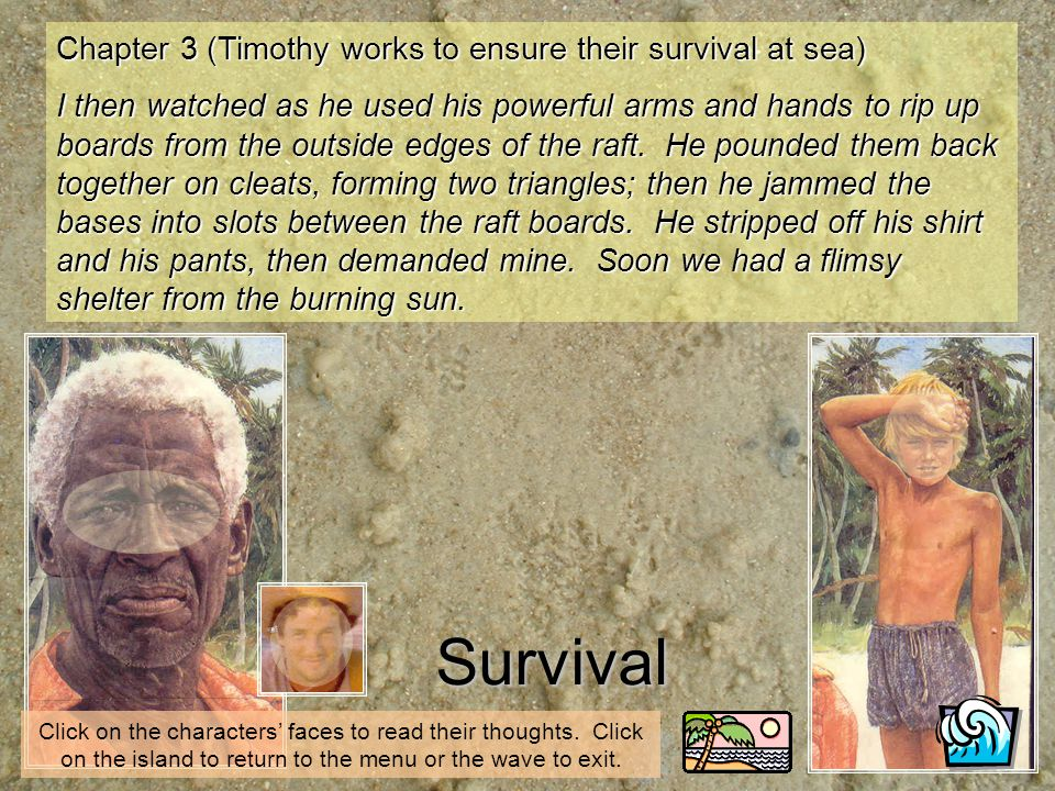 Chapter 3 (Timothy works to ensure their survival at sea) I then watched as he used his powerful arms and hands to rip up boards from the outside edges of the raft.