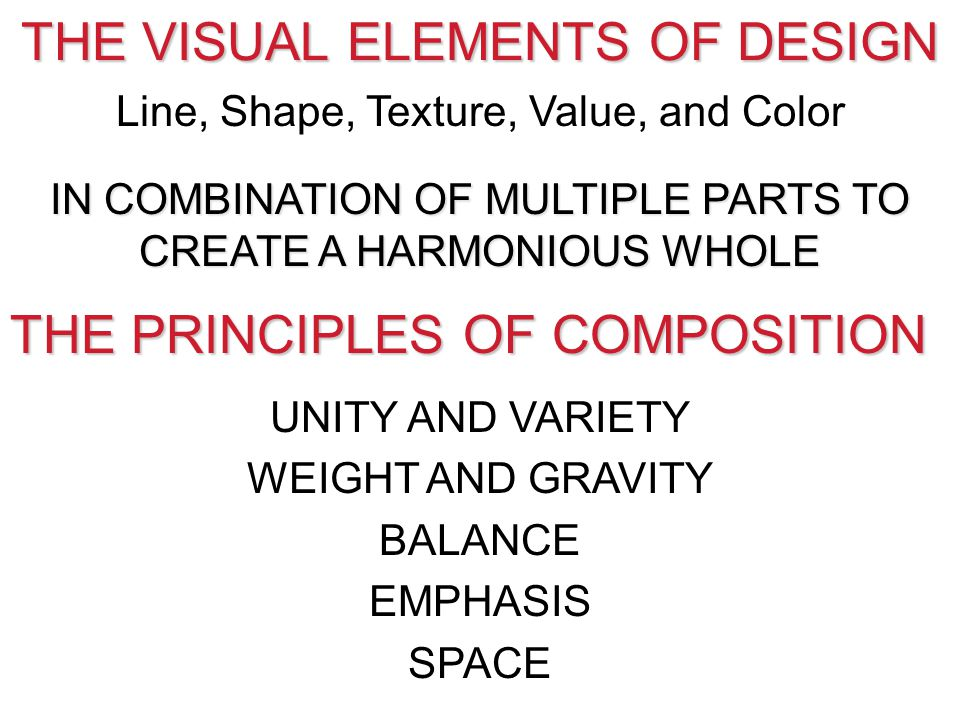 THE VISUAL ELEMENTS OF DESIGN Line, Shape, Texture, Value, and Color IN COMBINATION OF MULTIPLE PARTS TO CREATE A HARMONIOUS WHOLE THE PRINCIPLES OF C