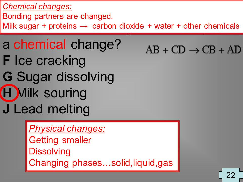 Which of the following is an example of a chemical change? F Ice cracking G Sugar dissolving H Milk souring J Lead melting 22 Physical changes: Gettin