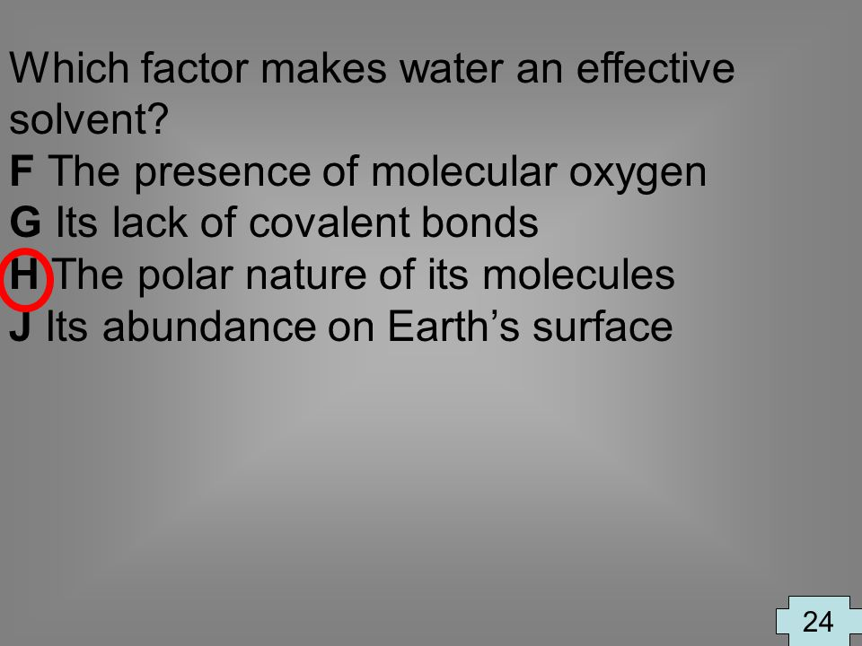 Which factor makes water an effective solvent? F The presence of molecular oxygen G Its lack of covalent bonds H The polar nature of its molecules J I