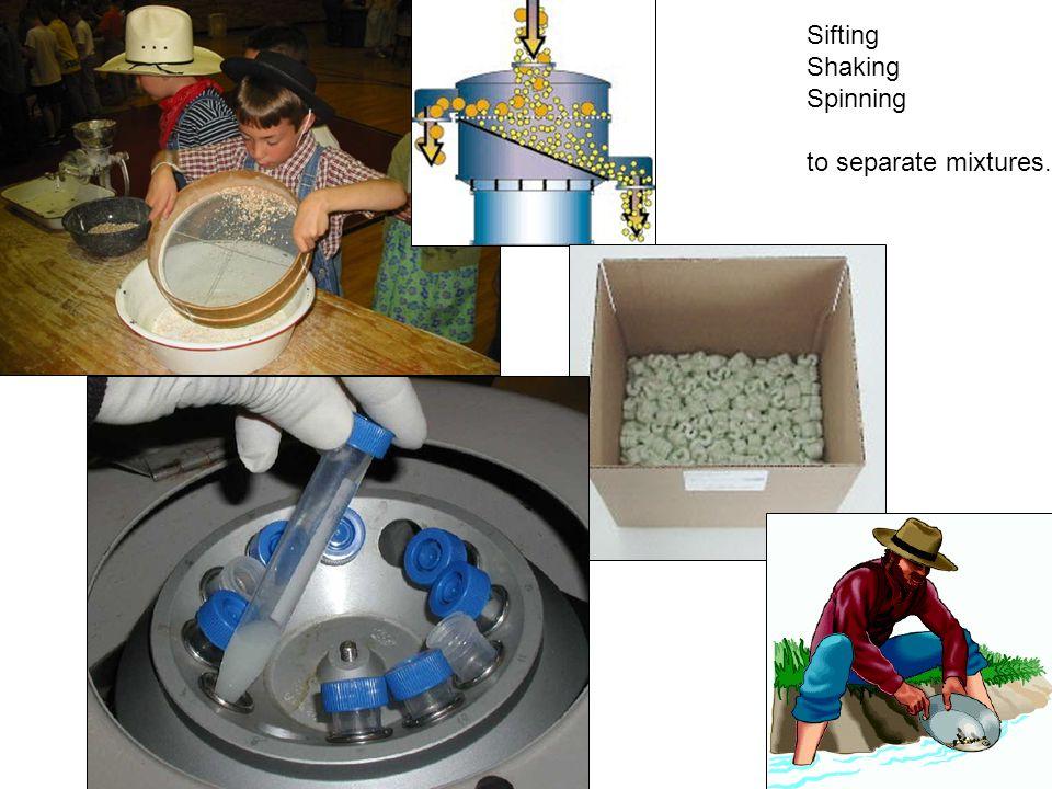 Sifting Shaking Spinning to separate mixtures.