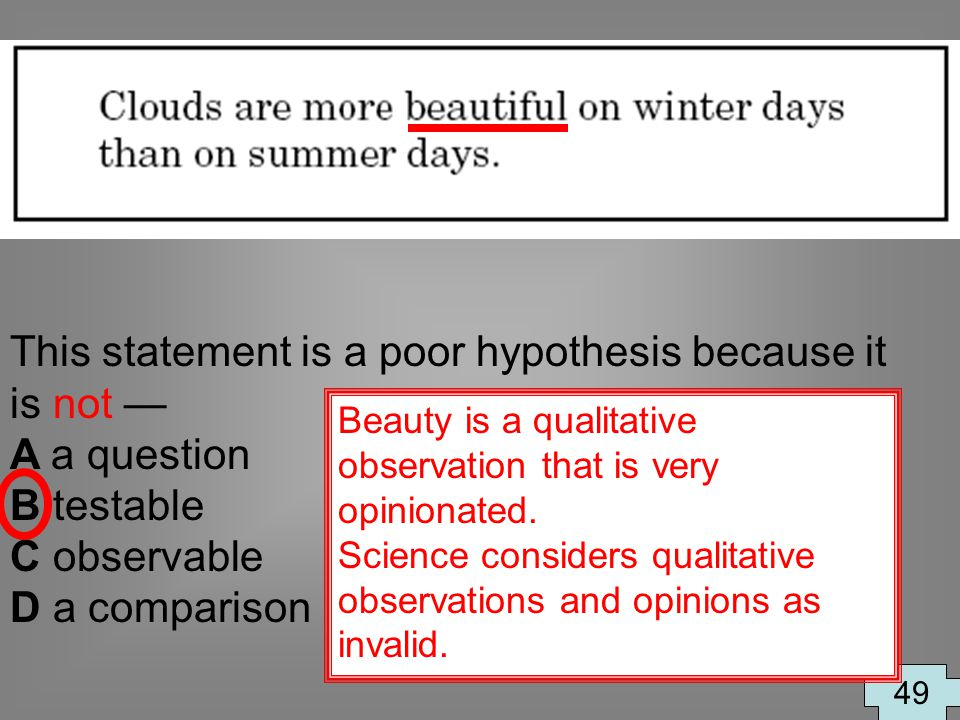 This statement is a poor hypothesis because it is not A a question B testable C observable D a comparison 49 Beauty is a qualitative observation that