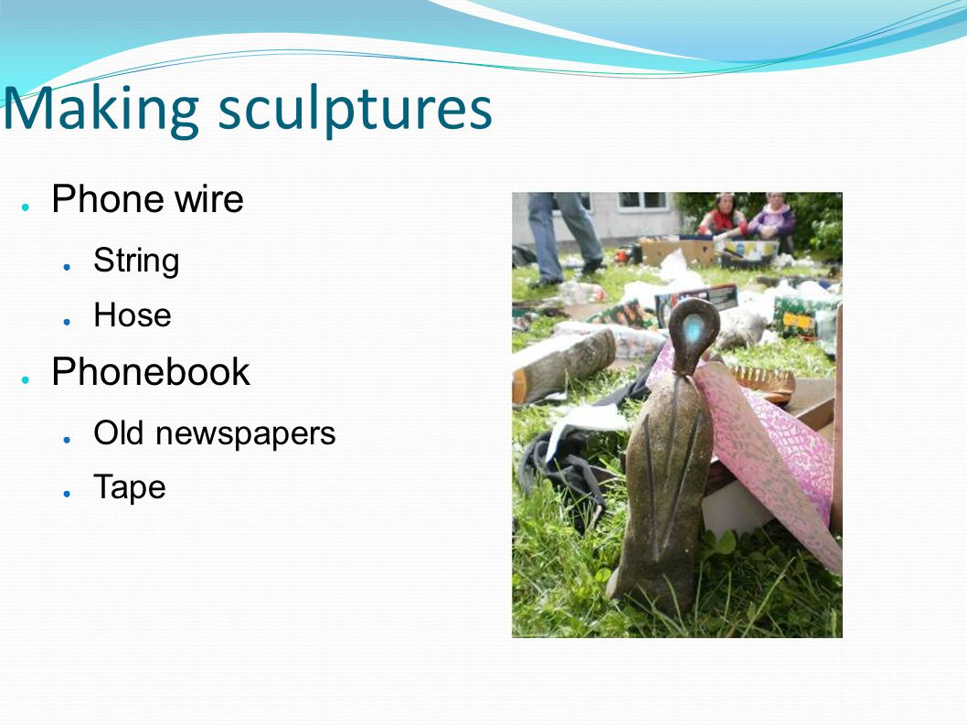 Making sculptures Phone wire String Hose Phonebook Old newspapers Tape