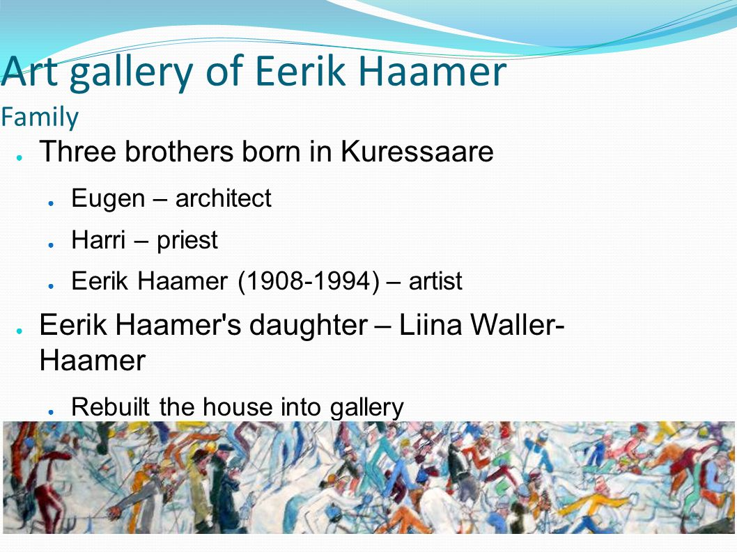 Art gallery of Eerik Haamer Works Studied in Pallas art-school Nikolai Triik ~1000 paintings Painted about his life- experiences Painted more colourful pictures when got older Painted for pleasure