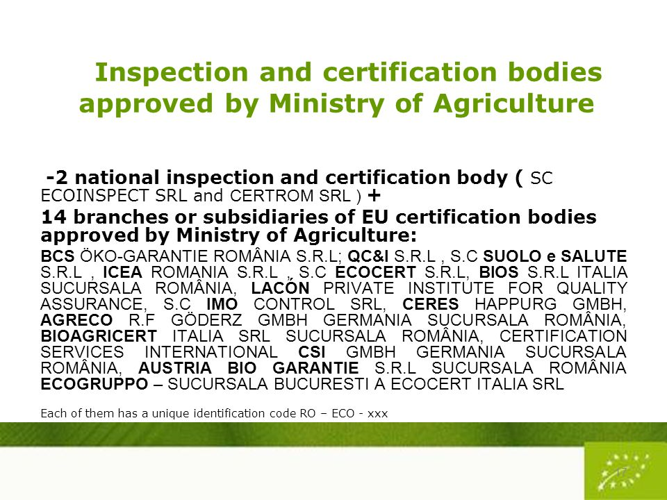 Inspection and certification bodies approved by Ministry of Agriculture -2 national inspection and certification body ( SC ECOINSPECT SRL and CERTROM SRL ) + 14 branches or subsidiaries of EU certification bodies approved by Ministry of Agriculture: BCS ÖKO-GARANTIE ROMÂNIA S.R.L; QC&I S.R.L, S.C SUOLO e SALUTE S.R.L, ICEA ROMANIA S.R.L, S.C ECOCERT S.R.L, BIOS S.R.L ITALIA SUCURSALA ROMÂNIA, LACÓN PRIVATE INSTITUTE FOR QUALITY ASSURANCE, S.C IMO CONTROL SRL, CERES HAPPURG GMBH, AGRECO R.F GÖDERZ GMBH GERMANIA SUCURSALA ROMÂNIA, BIOAGRICERT ITALIA SRL SUCURSALA ROMÂNIA, CERTIFICATION SERVICES INTERNATIONAL CSI GMBH GERMANIA SUCURSALA ROMÂNIA, AUSTRIA BIO GARANTIE S.R.L SUCURSALA ROMÂNIA ECOGRUPPO – SUCURSALA BUCURESTI A ECOCERT ITALIA SRL Each of them has a unique identification code RO – ECO - xxx 17
