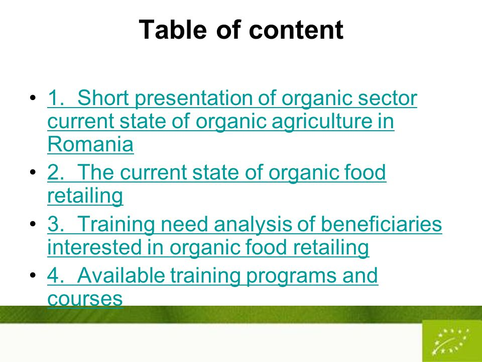 Table of content 1.Short presentation of organic sector current state of organic agriculture in Romania1.Short presentation of organic sector current state of organic agriculture in Romania 2.The current state of organic food retailing2.The current state of organic food retailing 3.Training need analysis of beneficiaries interested in organic food retailing3.Training need analysis of beneficiaries interested in organic food retailing 4.Available training programs and courses4.Available training programs and courses