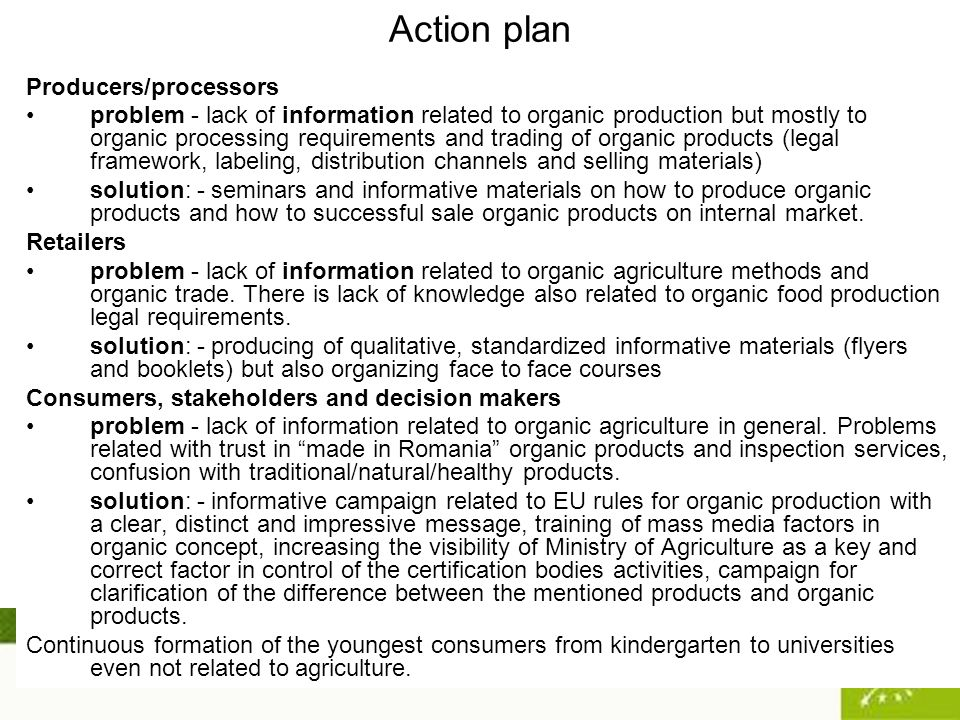 Action plan Producers/processors problem - lack of information related to organic production but mostly to organic processing requirements and trading of organic products (legal framework, labeling, distribution channels and selling materials) solution: - seminars and informative materials on how to produce organic products and how to successful sale organic products on internal market.