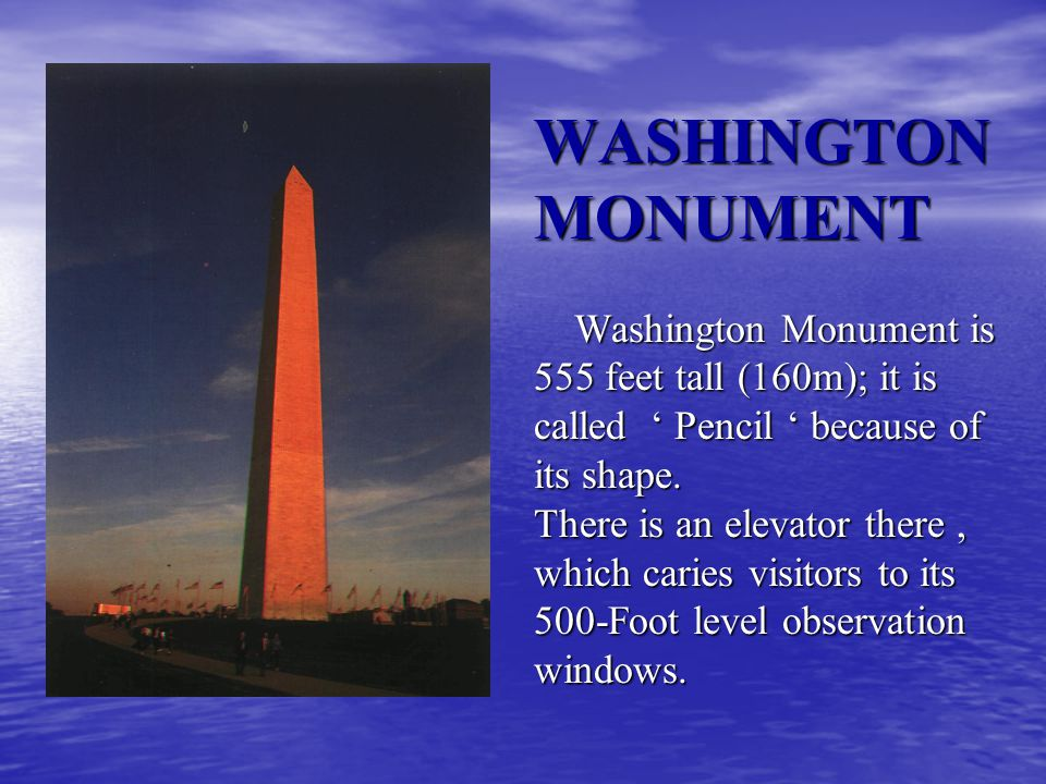 WASHINGTON MONUMENT Washington Monument is 555 feet tall (160m); it is called Pencil because of its shape.