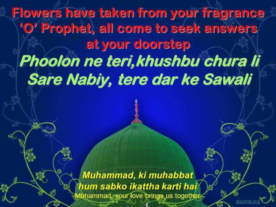 Flowers have taken from your fragrance O Prophet, all come to seek answers at your doorstep Phoolon ne teri,khushbu chura li Sare Nabiy, tere dar ke S