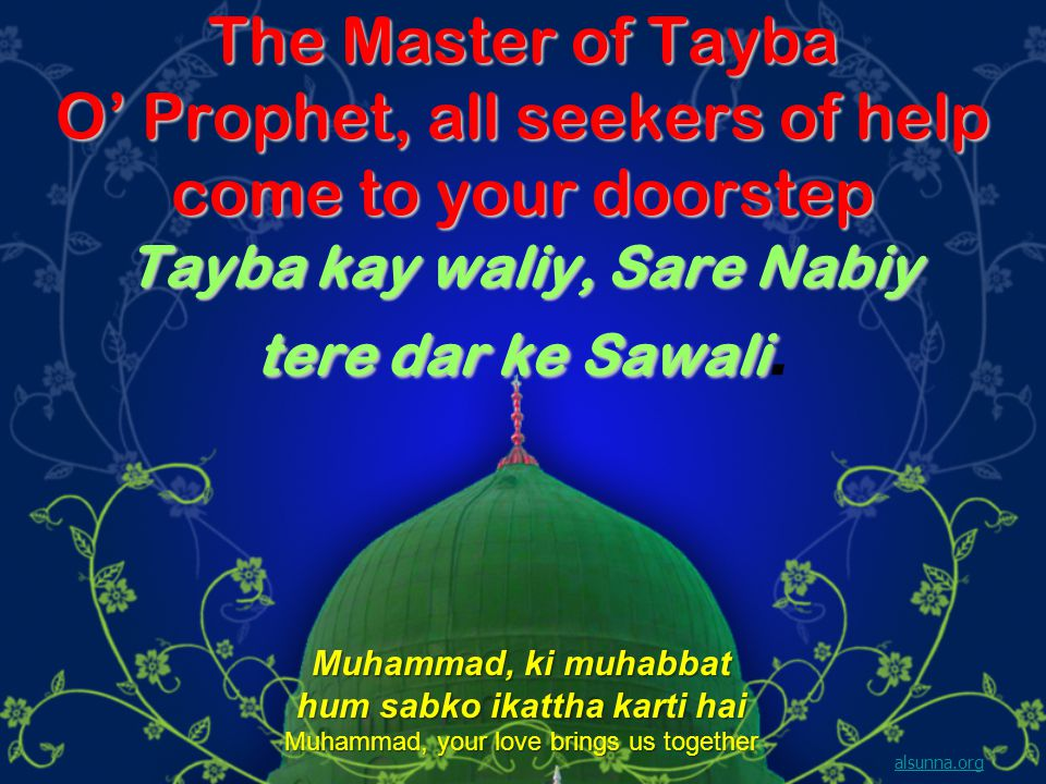 The Master of Tayba O Prophet, all seekers of help come to your doorstep Tayba kay waliy, Sare Nabiy tere dar ke Sawali The Master of Tayba O Prophet, all seekers of help come to your doorstep Tayba kay waliy, Sare Nabiy tere dar ke Sawali.