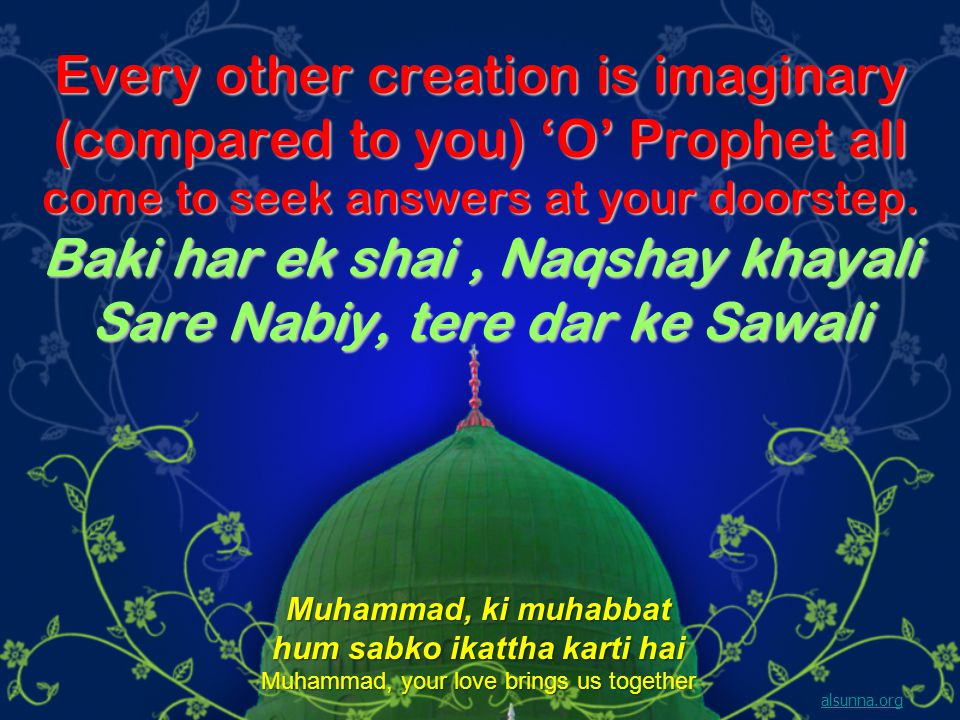Every other creation is imaginary (compared to you) O Prophet all come to seek answers at your doorstep.
