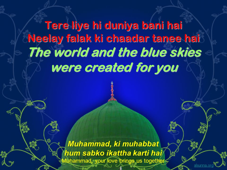 Tere liye hi duniya bani hai Neelay falak ki chaadar tanee hai The world and the blue skies were created for you alsunna.org Muhammad, ki muhabbat hum sabko ikattha karti hai Muhammad, your love brings us together
