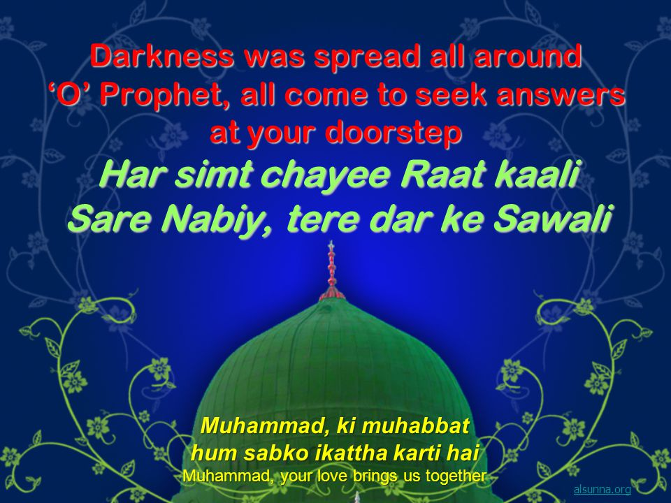 Darkness was spread all around O Prophet, all come to seek answers at your doorstep Har simt chayee Raat kaali Sare Nabiy, tere dar ke Sawali alsunna.