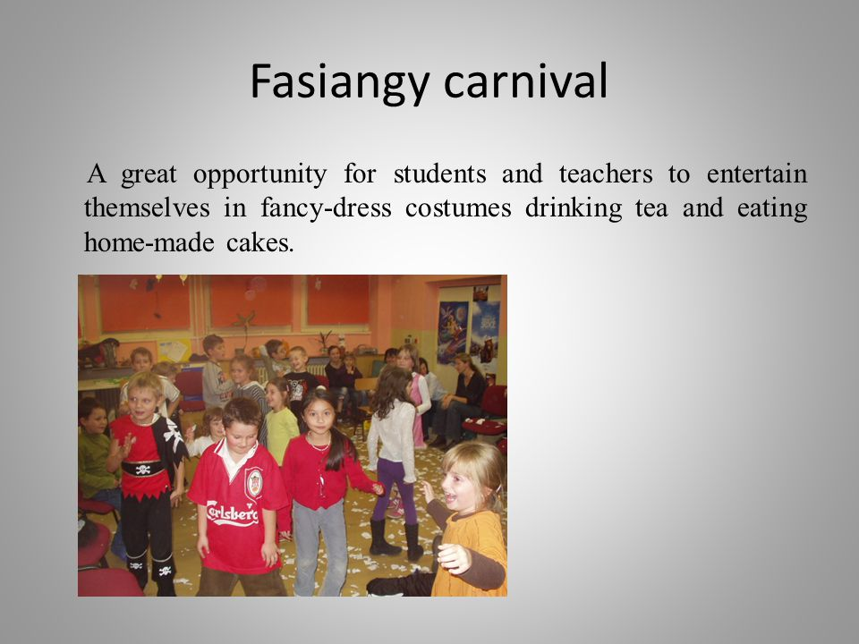 Fasiangy carnival A great opportunity for students and teachers to entertain themselves in fancy-dress costumes drinking tea and eating home-made cake