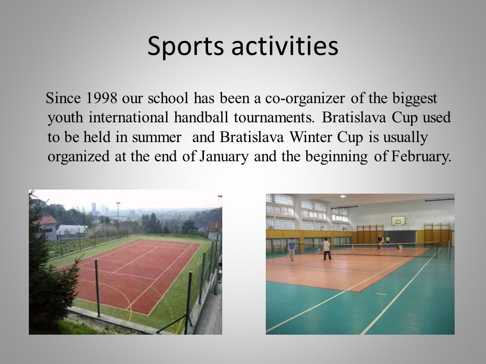Sports activities Since 1998 our school has been a co-organizer of the biggest youth international handball tournaments. Bratislava Cup used to be hel