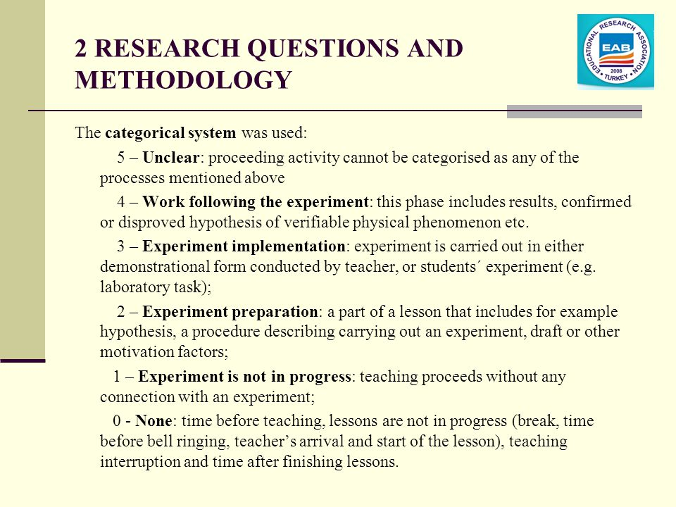 2 RESEARCH QUESTIONS AND METHODOLOGY The categorical system was used: 5 – Unclear: proceeding activity cannot be categorised as any of the processes mentioned above 4 – Work following the experiment: this phase includes results, confirmed or disproved hypothesis of verifiable physical phenomenon etc.