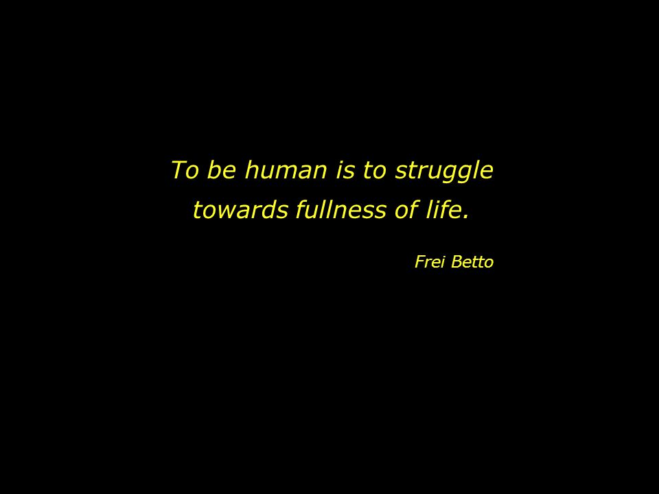 To be human is to struggle towards fullness of life. Frei Betto