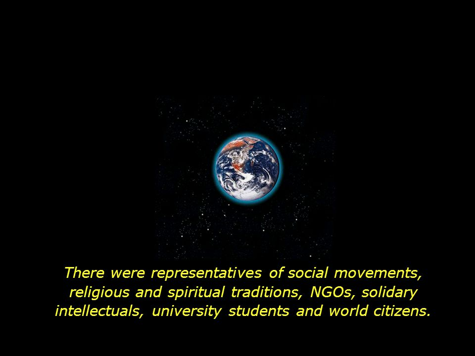 There were representatives of social movements, religious and spiritual traditions, NGOs, solidary intellectuals, university students and world citizens.