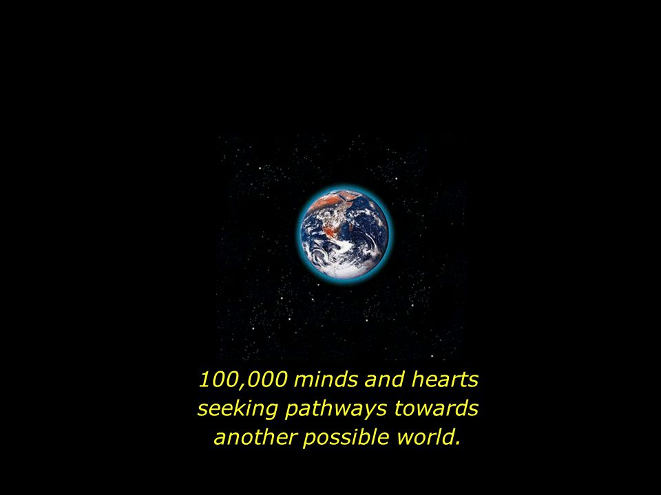 100,000 minds and hearts seeking pathways towards another possible world.