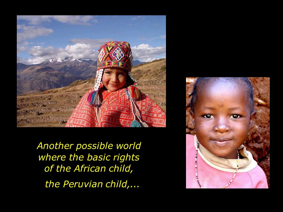 Another possible world where the basic rights of the African child, the Peruvian child,...