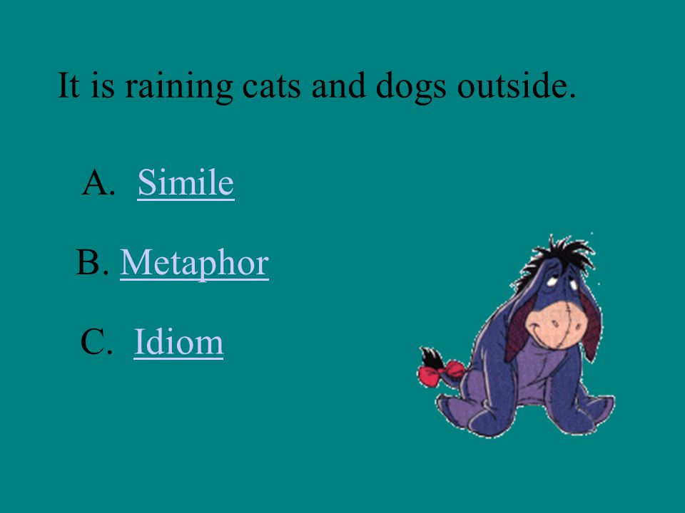 It is raining cats and dogs outside. A. SimileSimile B. MetaphorMetaphor C. IdiomIdiom