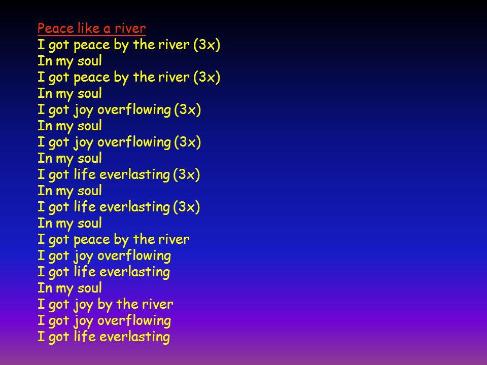 Peace like a river I got peace by the river (3x) In my soul I got peace by the river (3x) In my soul I got joy overflowing (3x) In my soul I got joy o