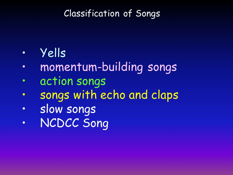 Classification of Songs Yells momentum-building songs action songs songs with echo and claps slow songs NCDCC Song