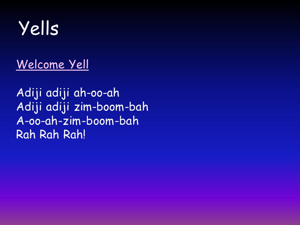 Yells Welcome Yell Adiji adiji ah-oo-ah Adiji adiji zim-boom-bah A-oo-ah-zim-boom-bah Rah Rah Rah!