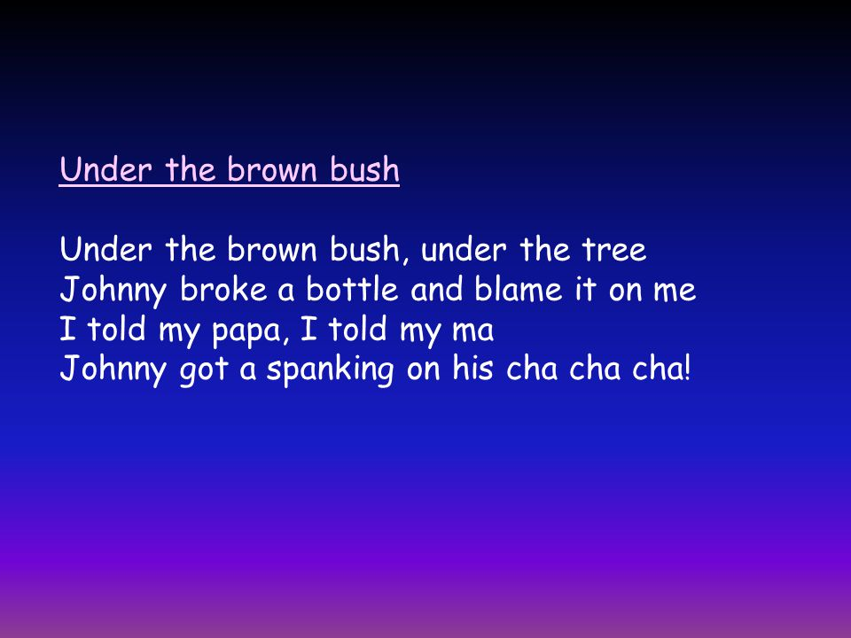 Under the brown bush Under the brown bush, under the tree Johnny broke a bottle and blame it on me I told my papa, I told my ma Johnny got a spanking