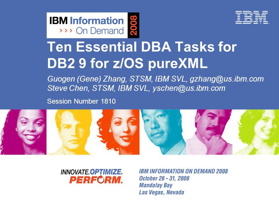 Ten Essential DBA Tasks for DB2 9 for z/OS pureXML Guogen (Gene) Zhang, STSM, IBM SVL, gzhang@us.ibm.com Steve Chen, STSM, IBM SVL, yschen@us.ibm.com