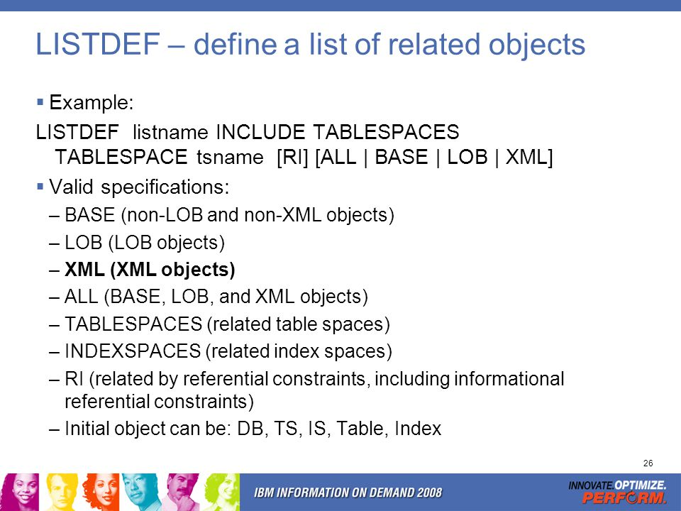 26 LISTDEF – define a list of related objects Example: LISTDEF listname INCLUDE TABLESPACES TABLESPACE tsname [RI] [ALL | BASE | LOB | XML] Valid spec