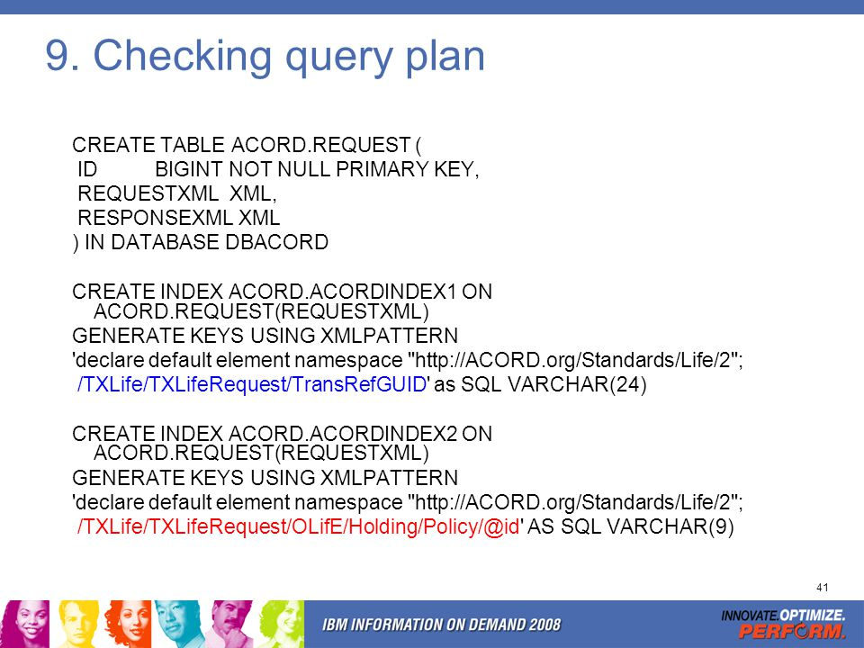 41 9. Checking query plan CREATE TABLE ACORD.REQUEST ( ID BIGINT NOT NULL PRIMARY KEY, REQUESTXML XML, RESPONSEXML XML ) IN DATABASE DBACORD CREATE IN