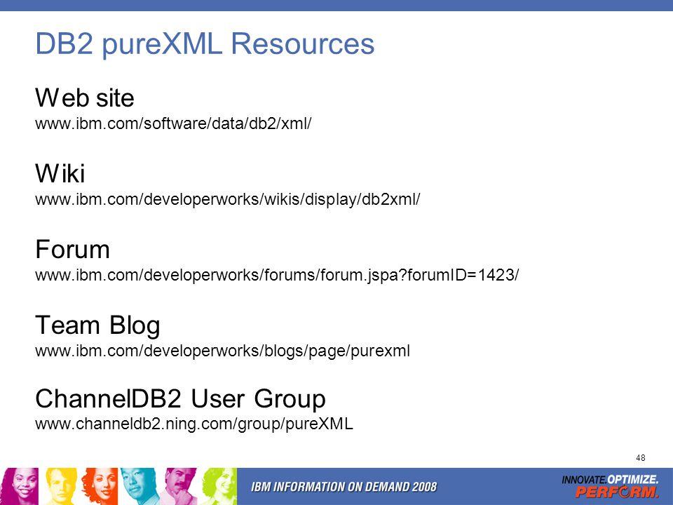 48 DB2 pureXML Resources Web site www.ibm.com/software/data/db2/xml/ Wiki www.ibm.com/developerworks/wikis/display/db2xml/ Forum www.ibm.com/developer
