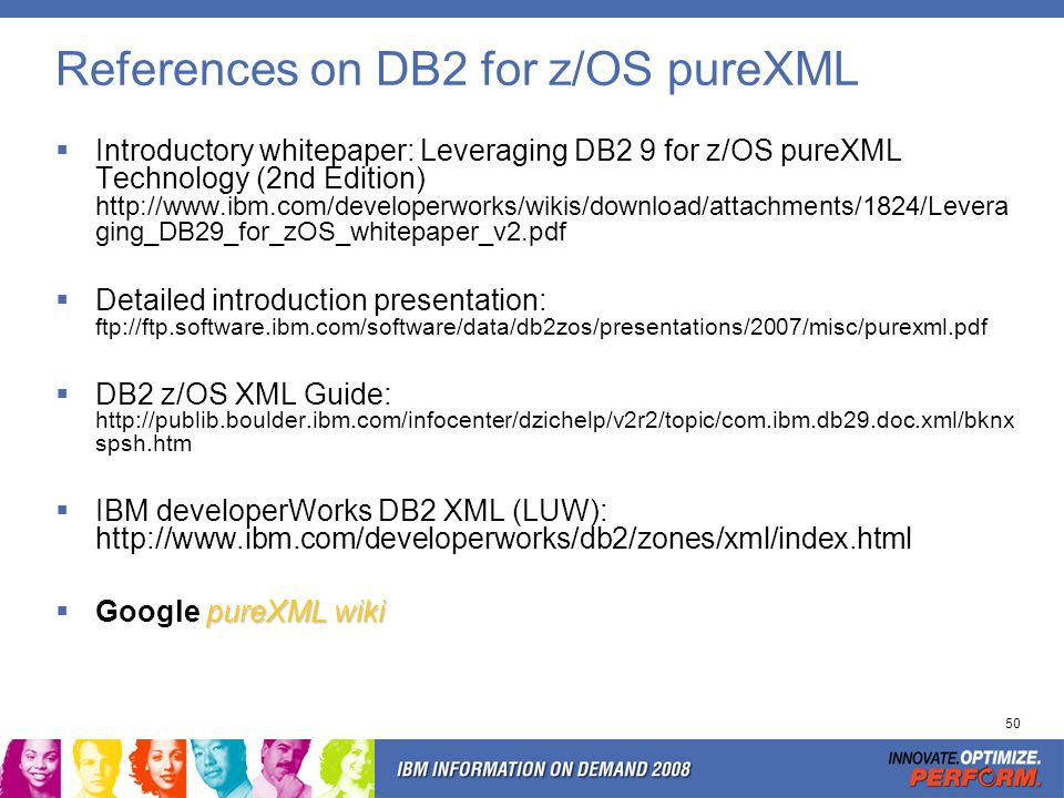50 References on DB2 for z/OS pureXML Introductory whitepaper: Leveraging DB2 9 for z/OS pureXML Technology (2nd Edition) http://www.ibm.com/developer