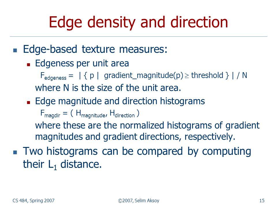 CS 484, Spring 2007©2007, Selim Aksoy15 Edge density and direction Edge-based texture measures: Edgeness per unit area F edgeness = | { p | gradient_m