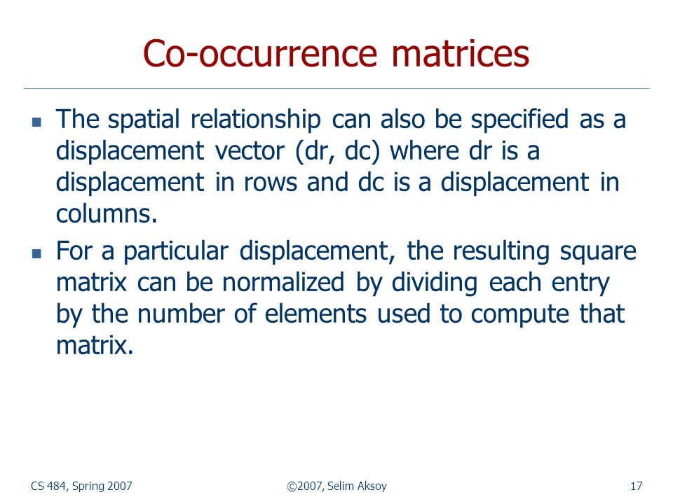 CS 484, Spring 2007©2007, Selim Aksoy17 Co-occurrence matrices The spatial relationship can also be specified as a displacement vector (dr, dc) where