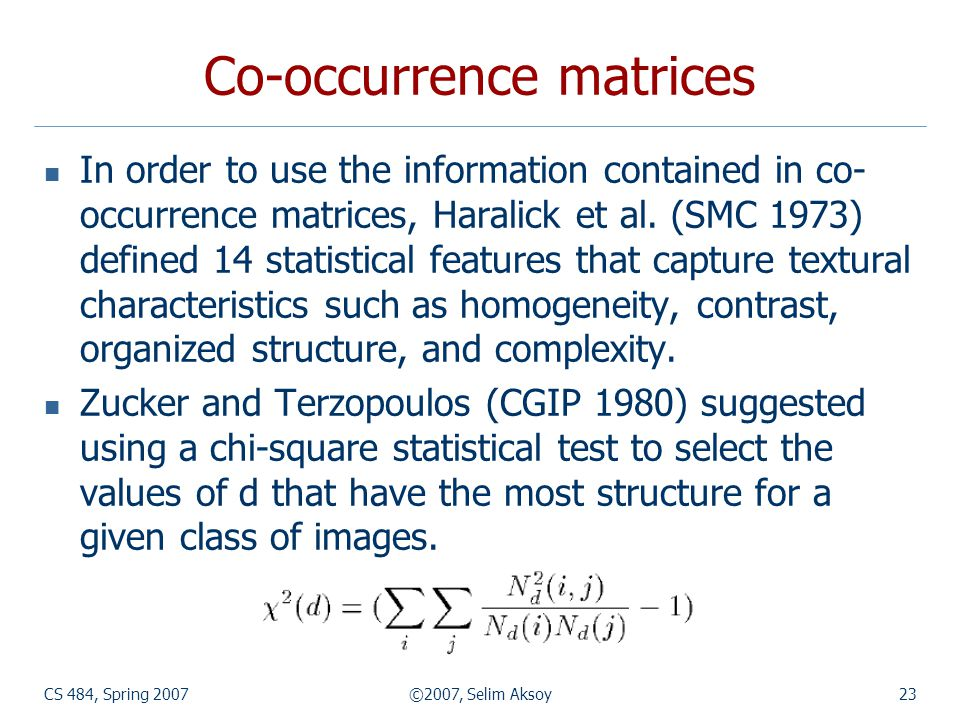 CS 484, Spring 2007©2007, Selim Aksoy23 Co-occurrence matrices In order to use the information contained in co- occurrence matrices, Haralick et al. (