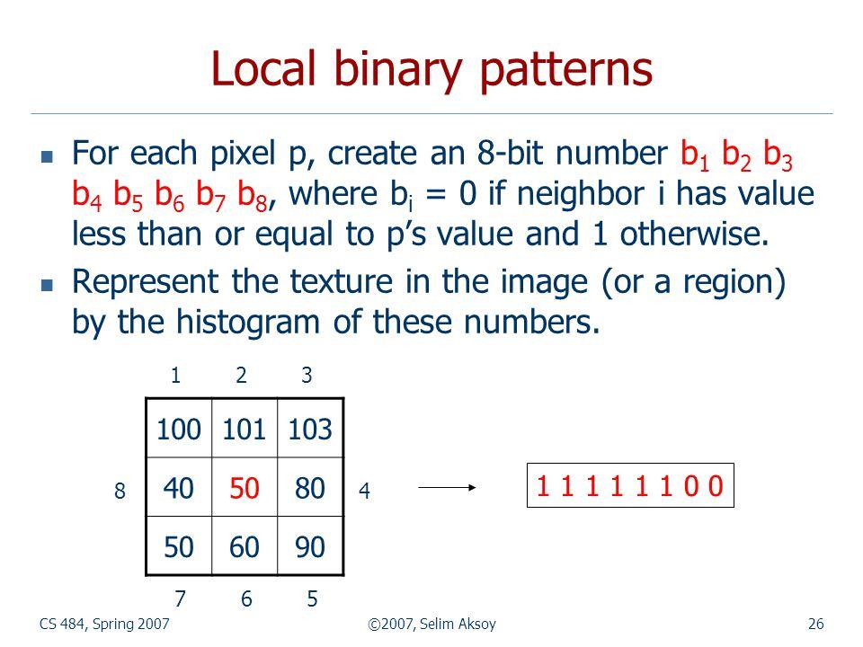 CS 484, Spring 2007©2007, Selim Aksoy26 Local binary patterns For each pixel p, create an 8-bit number b 1 b 2 b 3 b 4 b 5 b 6 b 7 b 8, where b i = 0