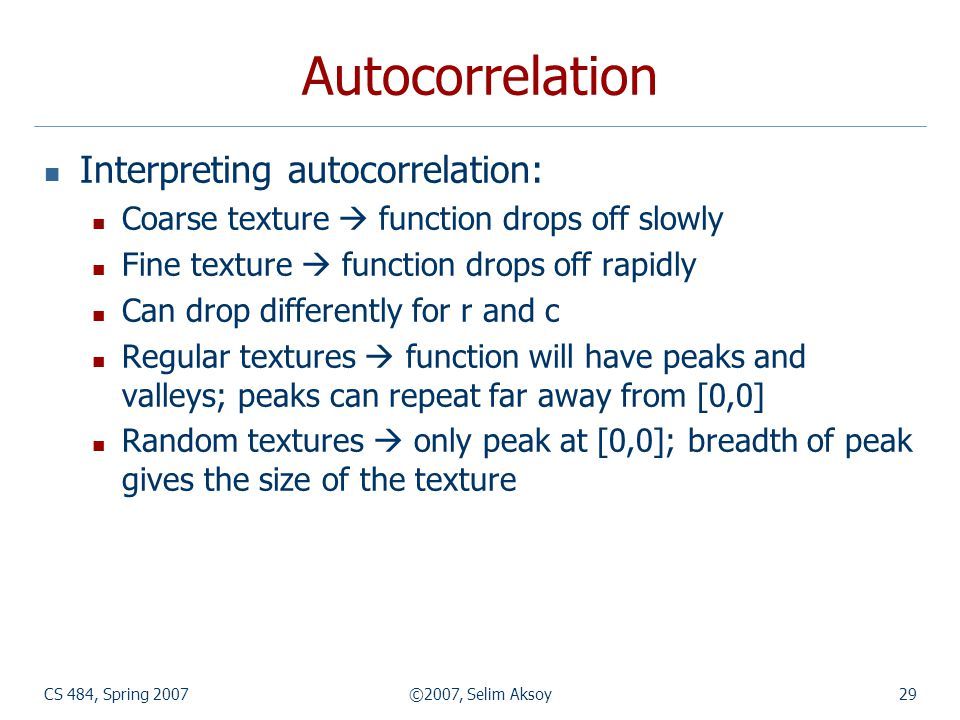 CS 484, Spring 2007©2007, Selim Aksoy29 Autocorrelation Interpreting autocorrelation: Coarse texture function drops off slowly Fine texture function d