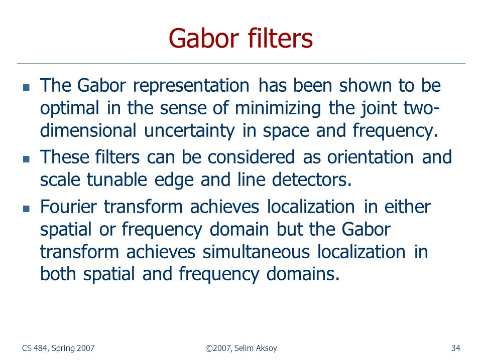 CS 484, Spring 2007©2007, Selim Aksoy34 Gabor filters The Gabor representation has been shown to be optimal in the sense of minimizing the joint two-