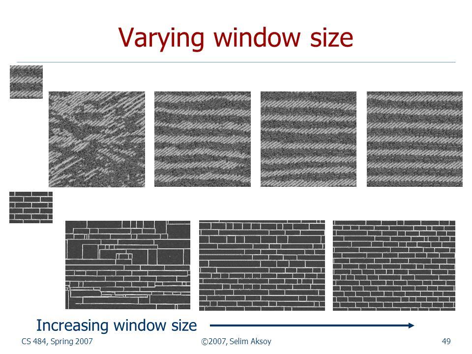 CS 484, Spring 2007©2007, Selim Aksoy49 Varying window size Increasing window size
