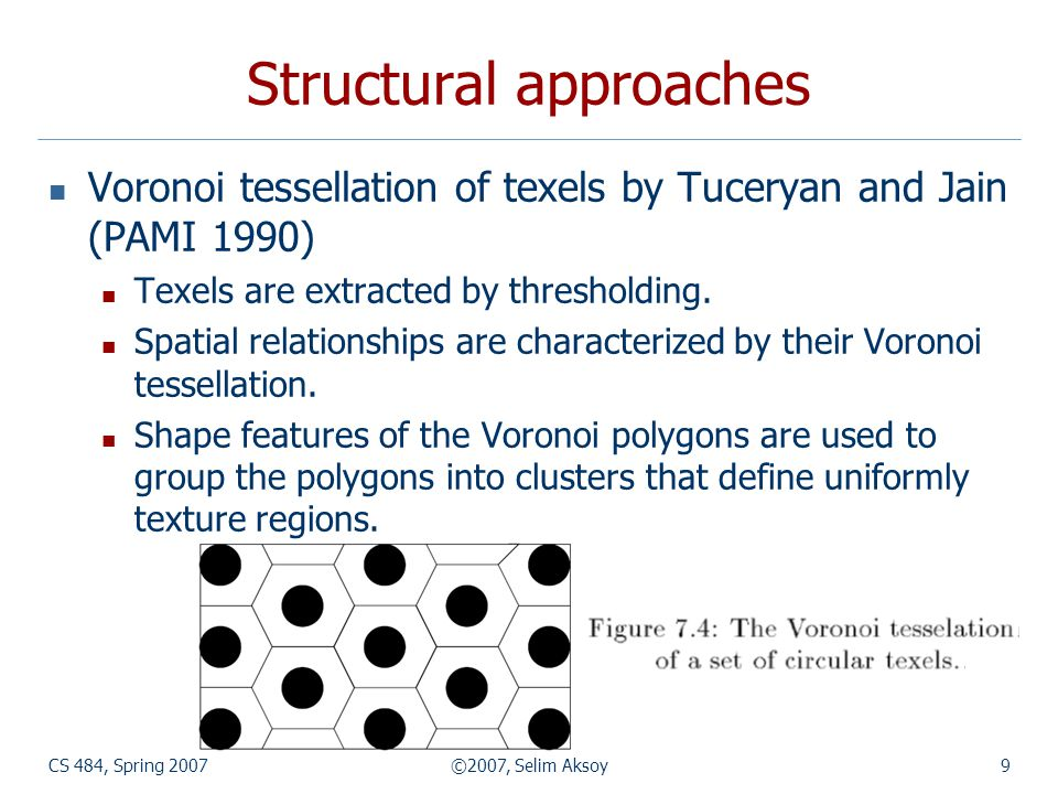 CS 484, Spring 2007©2007, Selim Aksoy9 Structural approaches Voronoi tessellation of texels by Tuceryan and Jain (PAMI 1990) Texels are extracted by t