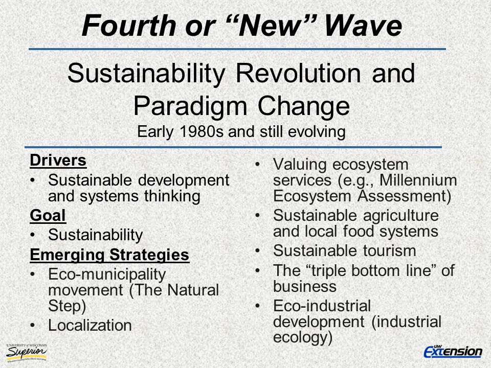 Fourth or New Wave Sustainability Revolution and Paradigm Change Early 1980s and still evolving Drivers Sustainable development and systems thinking G