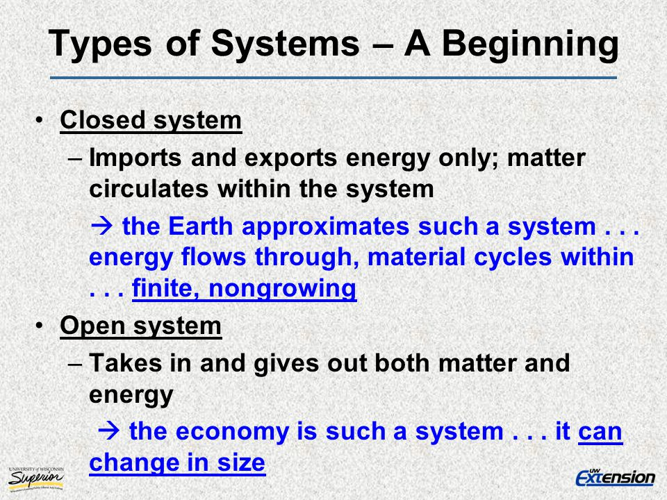 Types of Systems – A Beginning Closed system –Imports and exports energy only; matter circulates within the system the Earth approximates such a syste