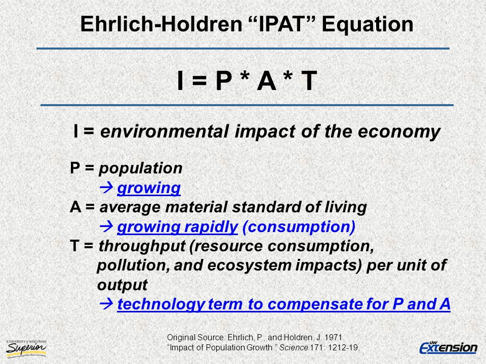 Ehrlich-Holdren IPAT Equation I = P * A * T I = environmental impact of the economy P = population growing A = average material standard of living gro